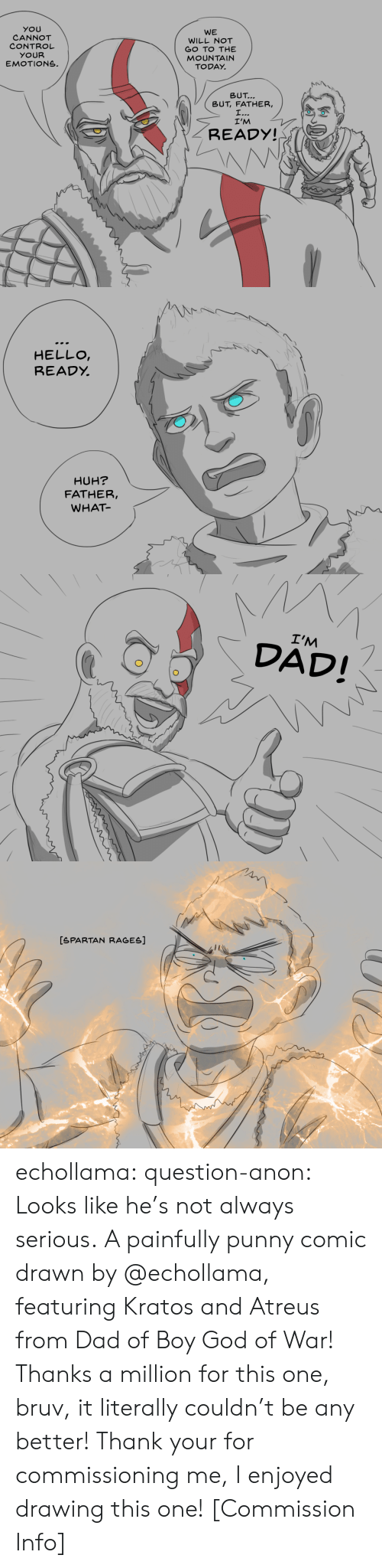 Bruv: YOU  CANNOT  CONTROL  YOUR  EMOTIONS.  WE  WILL NOT  GO TO THE  MOUNTAIN  TODAY.  トN\  \  BUT  BUT, FATHER,  I'M  READY!   HELLO  READỵ  HUH?  FATHER,  WHAT   I'M  DAD!   [SPARTAN RAGES] echollama:  question-anon:  Looks like he's not always serious. A painfully punny comic drawn by @echollama, featuring Kratos and Atreus from Dad of Boy God of War! Thanks a million for this one, bruv, it literally couldn't be any better!  Thank your for commissioning me, I enjoyed drawing this one!    [Commission Info]