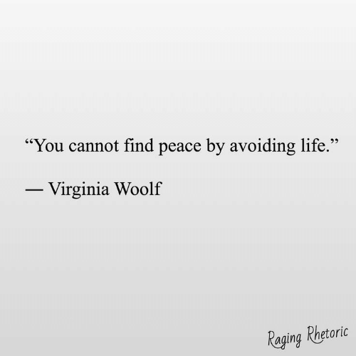 Life, Virginia, and Peace: You cannot find peace by avoiding life.  25  Virginia Woolf  Raging Phetoric
