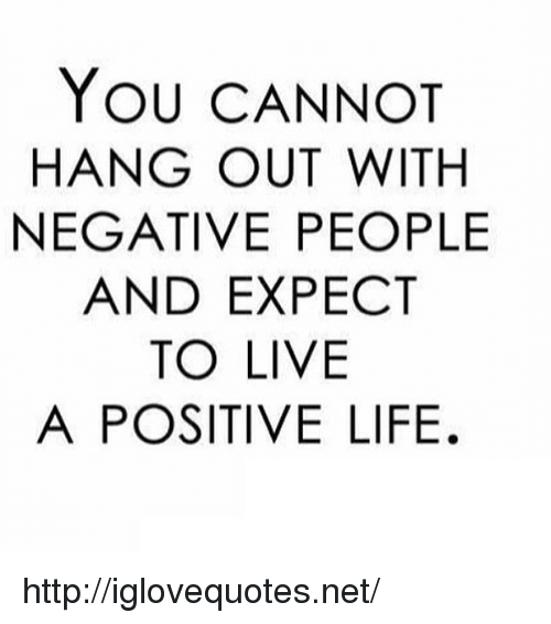 Positive Life: YOU CANNOT  HANG OUT WITH  NEGATIVE PEOPLE  AND EXPECT  TO LIVE  A POSITIVE LIFE. http://iglovequotes.net/
