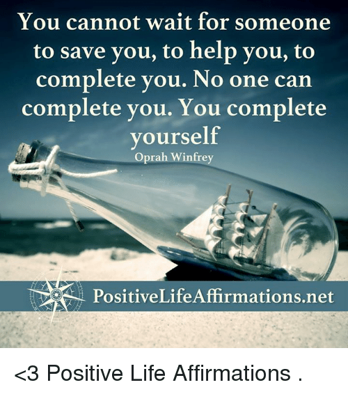 Positive Life: You cannot wait for someone  to save you, to help you, to  complete you. No one can  complete you. You complete  yourself  Oprah Winfrey <3 Positive Life Affirmations  .
