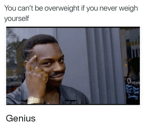 Funny, Genius, and Never: You can't be overweight if you never weigh  yourself  peni  Mon Genius