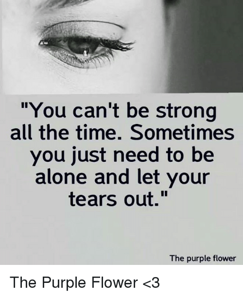 "Being Alone, Memes, and Flower: ""You can't be strong  all the time. Sometimes  you just need to be  alone and let your  tears out.""  The purple flower The Purple Flower <3"