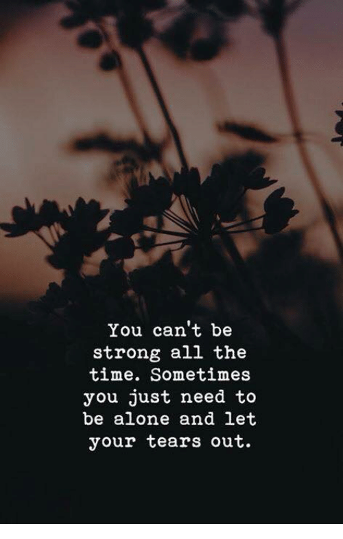 Being Alone, Time, and Strong: You can't be  strong all the  time. Sometimes  you just need to  be alone and let  your tears out.