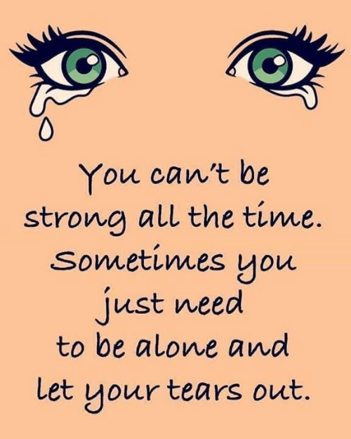 Being Alone, Memes, and Time: You can't be  strong all the time.  sometimes you  just need  to be alone and  Let your tears out.