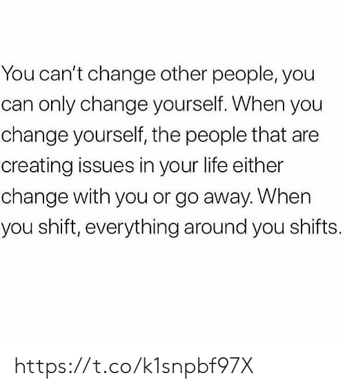 Life, Memes, and Change: You can't change other people, you  can only change yourself. When you  change yourself, the people that are  creating issues in your life either  change with you or go away. When  you shift, everything around you shifts. https://t.co/k1snpbf97X
