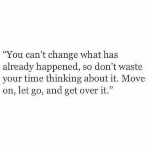 """Time, Change, and Move: You can't change what has  already happened, so don't waste  your time thinking about it. Move  on, let go, and get over it."""""""