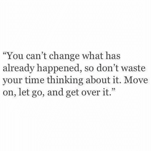 """Let Go: """"You can't change what has  already happened, so don't waste  your time thinking about it. Move  on, let go, and get over it."""""""