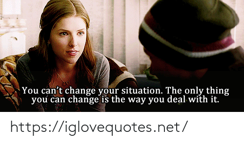 Situation: You can't change your situation. The only thing  you can change is the way you deal with it. https://iglovequotes.net/