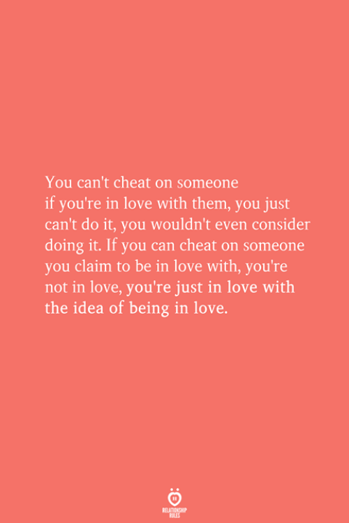 Love, Idea, and Can: You can't cheat on someone  if you're in love with them, you just  can't do it, you wouldn't even consider  doing it. If you can cheat on someone  you claim to be in love with, you're  not in love, you're just in love with  the idea of being in love.