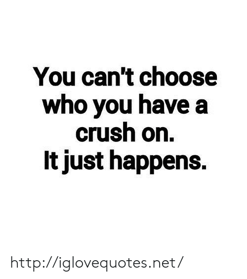 Crush, Http, and Net: You can't choose  who you have a  crush on.  It just happens. http://iglovequotes.net/