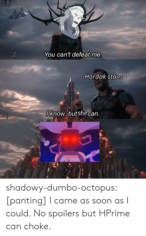 Octopus: You can't defeat me.  Hordak stans  Iknow, butshe can shadowy-dumbo-octopus:  [panting] I came as soon as I could. No spoilers but HPrime can choke.