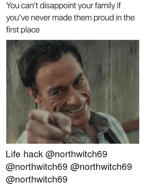 Family, Life, and Memes: You can't disappoint your family if  you've never made them proud in the  first place Life hack @northwitch69 @northwitch69 @northwitch69 @northwitch69