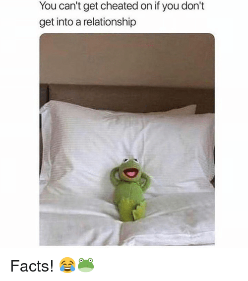Facts, Hood, and You: You can't get cheated on if you don't  get into a relationship Facts! 😂🐸