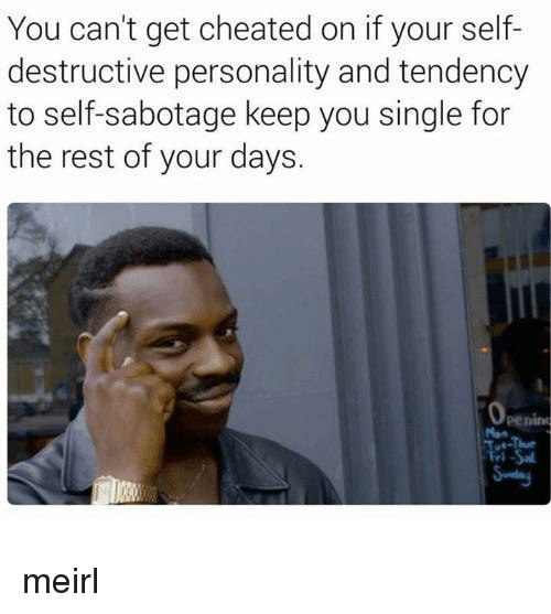 tendency: You can't get cheated on if your self-  destructive personality and tendency  to self-sabotage keep you single for  the rest of your days.  penino meirl