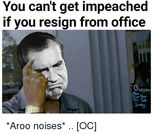 History, Office, and You: You can't get impeached  if you resign from office  penin  Mon