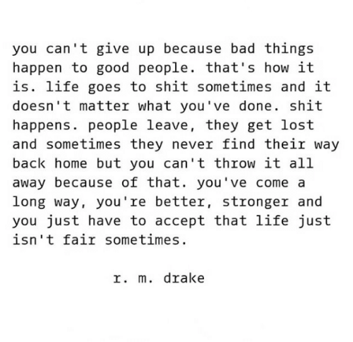 Bad, Drake, and Life: you can't give up because bad things  happen to good people. that's how it  is. life goes to shit sometimes and it  doesn't matter what you've done. shit  happens. people leave, they get lost  and sometimes they never find their way  back home but you can't throw it all  away because of that. you've come a  long way, you're better, stronger and  you just have to accept that life just  isn't fair sometimes  r. m. drake