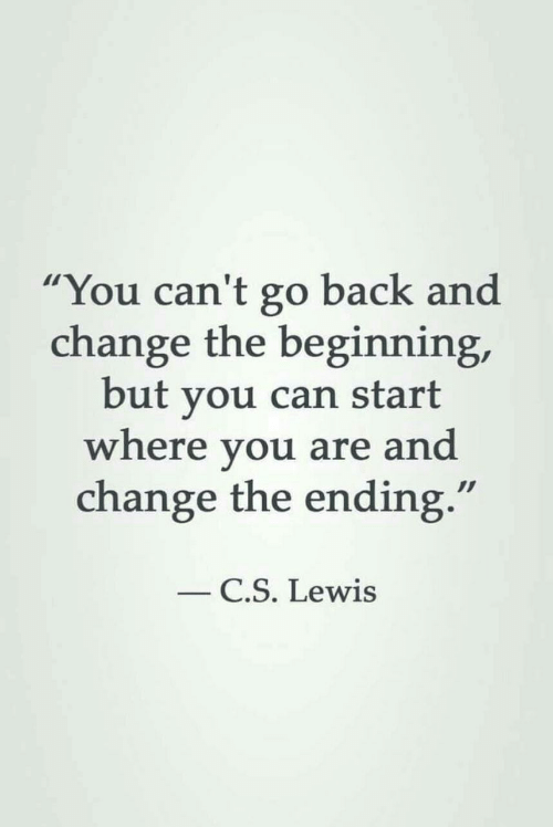 "Go Back: ""You can't go back and  change the beginning,  but you can start  where you are and  change the ending.""  C.S. Lewis"