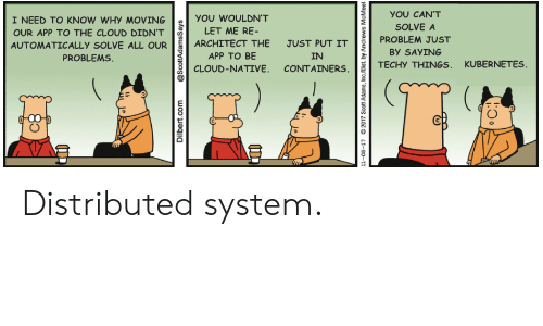 Scott Adams: YOU CAN'T  I NEED TO KNOW WHY MOVING  YOU WOULDN'T  SOLVE A  LET ME RE-  OUR APP TO THE CLOUD DIDN'T  PROBLEM JUST  ARCHITECT THE  JUST PUT IT  AUTOMATICALLY SOLVE ALL OUR  By SAYING  PROBLEMS  APP TO BE  IN  TECHY THINGS, KUBERNETES  CLOUD-NATIVE. CONTAINERS  Dilbert.com  @ScottAdamsSays  11-08-17  2017 Scott Adams, Inc/Dist. by Andrews  McMeel Distributed system.