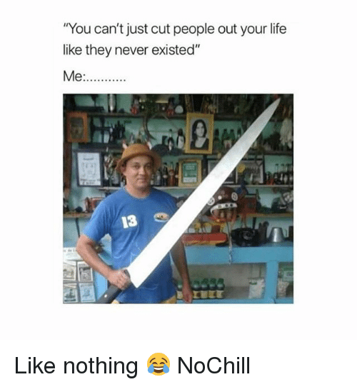 """Funny, Life, and Never: You can't just cut people out your life  like they never existed""""  13 Like nothing 😂 NoChill"""