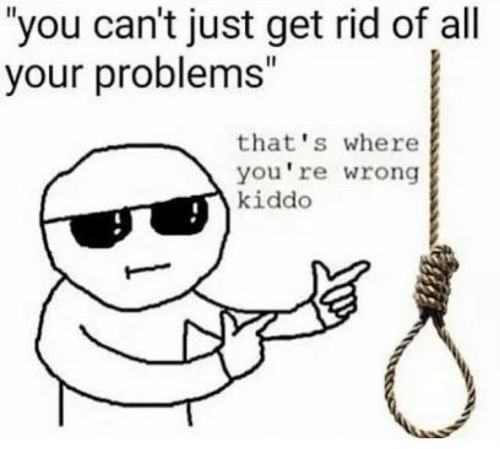 """All, You, and Get: you can't just get rid of all  your problems""""  that's where  you're wrong  kiddo"""