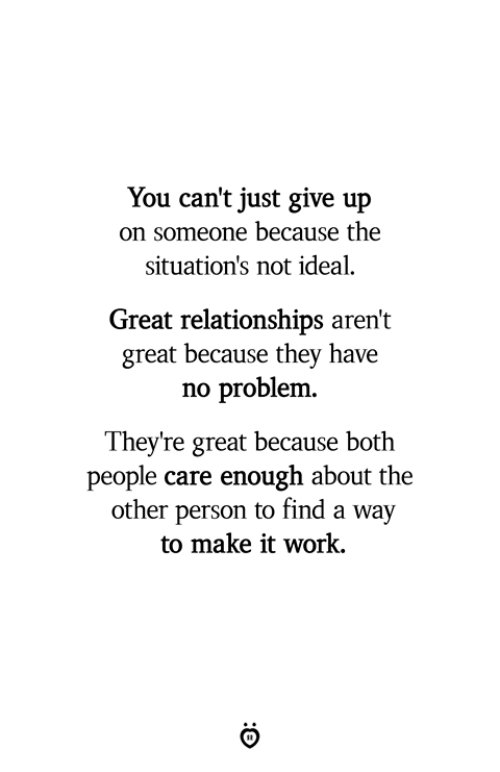 Just Give Up: You can't just give up  on someone because the  situation's not ideal.  Great relationships aren't  great because they have  no problenm  They're great because both  people care enough about the  other person to find a way  to make it work,