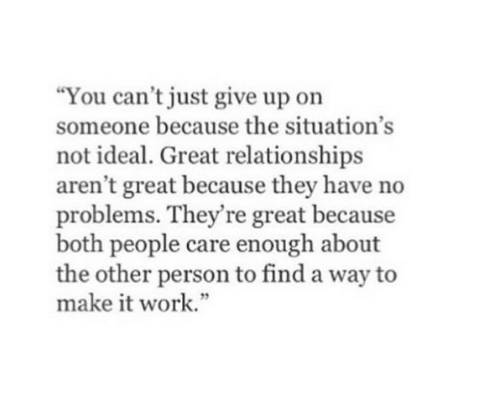 Just Give Up: You can't just give up on  someone because the situation's  not ideal. Great relationships  aren't great because they have no  problems. They're great because  both people care enough about  the other person to find a way to  make it work.""