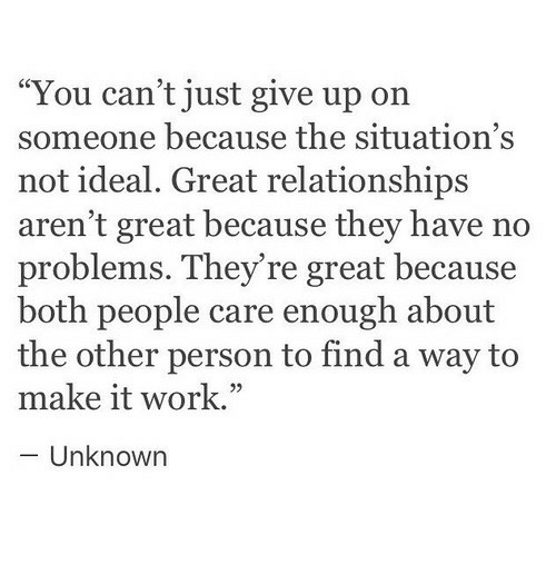 "Just Give Up: ""You can't just give up on  someone because the situation's  not ideal. Great relationships  aren't great because they have no  problems. They're great because  both people care enough about  the other person to find a way to  make it work.""  - Unknown  05"