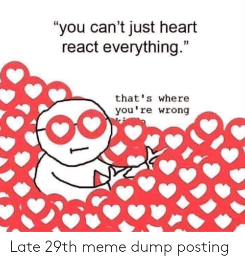 """youre wrong: """"you can't just heart  react everything.""""  that's where  you're wrong Late 29th meme dump posting"""