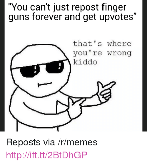 """Guns, Memes, and Forever: """"You can't just repost finger  guns forever and get upvotes""""  that's where  you're wrong  kiddo <p>Reposts via /r/memes <a href=""""http://ift.tt/2BtDhGP"""">http://ift.tt/2BtDhGP</a></p>"""