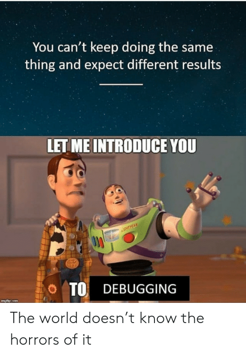 T Know: You can't keep doing the same  thing and expect different results  LET ME INTRODUCE YOU  O TO DEBUGGING The world doesn't know the horrors of it