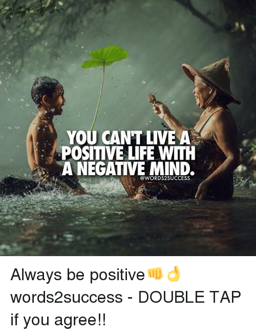 Positive Life: YOU CANT LIVE A  POSITIVE LIFE WITH  A NEGATIVE MIND.  @WORDS2 SUCCESS. Always be positive👊👌 words2success - DOUBLE TAP if you agree!!