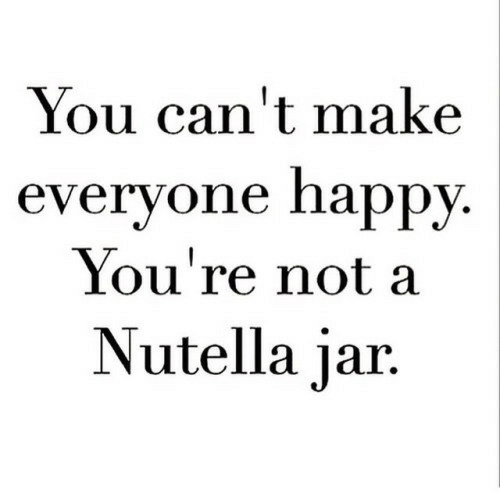 Happy, Nutella, and Make: You can't make  everyone happy  You're not a  Nutella jar.