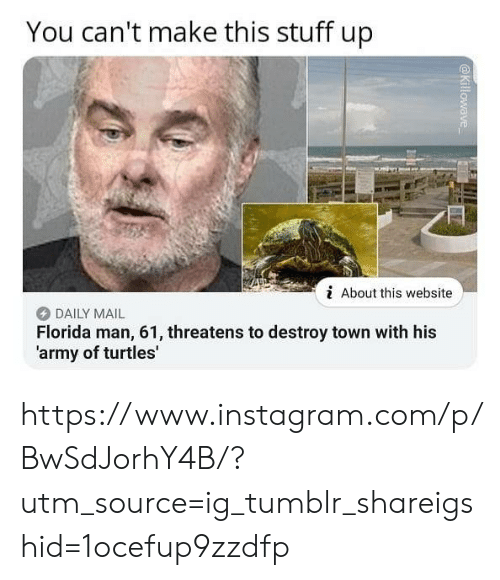 Florida Man, Instagram, and Tumblr: You can't make this stuff up  i About this website  DAILY MAIL  Florida man, 61, threatens to destroy town with his  'army of turtles' https://www.instagram.com/p/BwSdJorhY4B/?utm_source=ig_tumblr_shareigshid=1ocefup9zzdfp