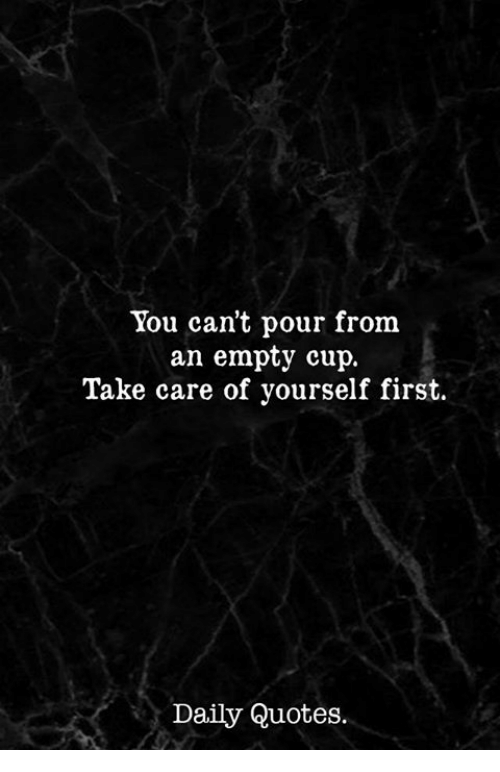 You Cant Pour From An Empty Cup Take Care Of Yourself First Daily