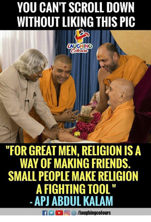 """apj: YOU CAN'T SCROLL DOWN  WITHOUT LIKING THIS PIC  AUGHING  """"FOR GREAT MEN, RELIGION IS A  WAY OF MAKING FRIENDS.  SMALL PEOPLE MAKE RELIGION  A FIGHTING TOOL  -APJ ABDUL KALAM  f/laughingcolours"""