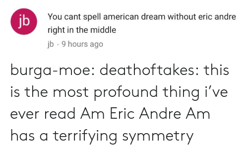 profound: You cant spell american dream without eric andre  right in the middle  b 9 hours ago  jb burga-moe: deathoftakes: this is the most profound thing i've ever read Am Eric Andre Am has a terrifying symmetry