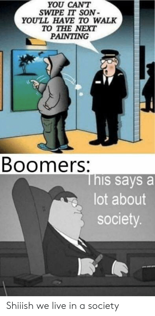 Live, Im 14 & This Is Deep, and Next: YOU CANT  SWIPE IT SON  YOU'LL HAVE TO WALK  TO THE NEXT  PAINTING  Boomers:  This says a  lot about  society. Shiiish we live in a society