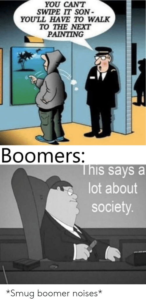 smug: YOU CAN'T  SWIPE IT SON  YOU'LL HAVE TO WALK  TO THE NEXT  PAINTING  Boomers:  This says a  lot about  society. *Smug boomer noises*