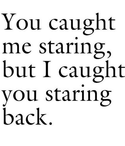Back, You, and Staring: You caught  me staring,  but I caught  you staring  back.