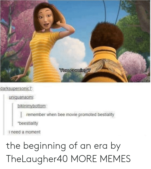 "Bee Movie, Dank, and Memes: You coming?  darksupersonic7  uniquanaomi  bikinimybottom  remember when bee movie promoted bestiality  ""beestiality  ineed a moment the beginning of an era by TheLaugher40 MORE MEMES"