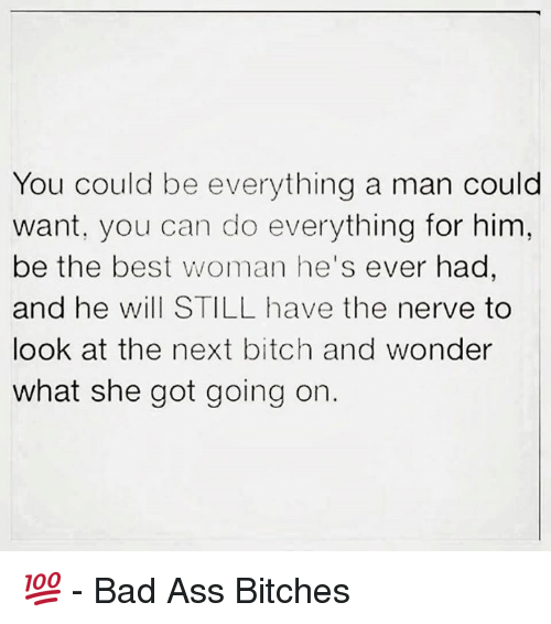 Memes, 🤖, and Nerves: You could be everything a man could  want, you can do everything for him,  be the best woman he's ever had  and he will STILL have the nerve to  look at the next bitch and wonder  what she got going on 💯  - Bad Ass Bitches