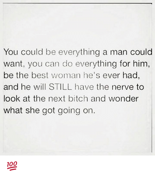 Memes, 🤖, and Nerves: You could be everything a man could  want, you can do everything for him,  be the best woman he's ever had,  and he will STILL have the nerve to  look at the next bitch and wonder  what she got going on 💯