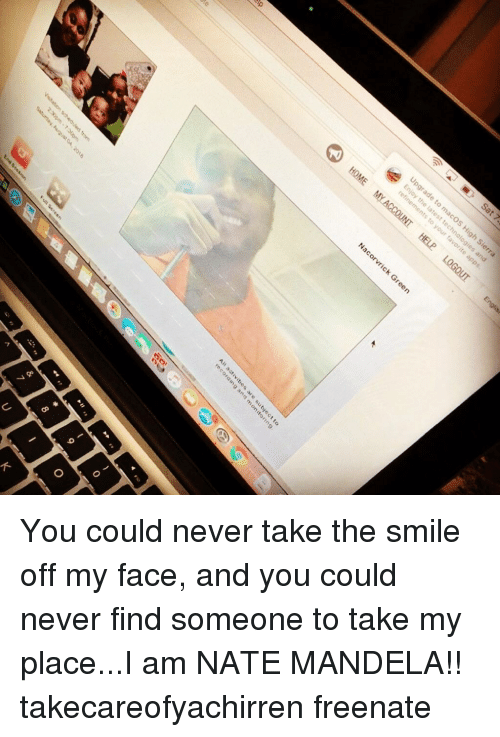 Memes, Smile, and Never: You could never take the smile off my face, and you could never find someone to take my place...I am NATE MANDELA!! takecareofyachirren freenate