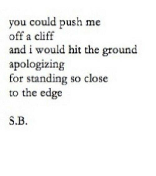 push: you could push me  off a cliff  and i would hit the ground  apologizing  for standing so close  to the edge  S.B. https://iglovequotes.net/
