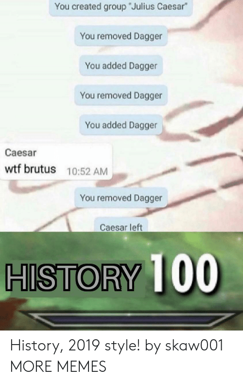 "Dank, Memes, and Target: You created group ""Julius Caesar""  You removed Dagger  You added Dagger  You removed Dagger  You added Dagger  Caesar  wtf brutus 10:52 AM  You removed Dagger  Caesar left  HISTORY 100 History, 2019 style! by skaw001 MORE MEMES"