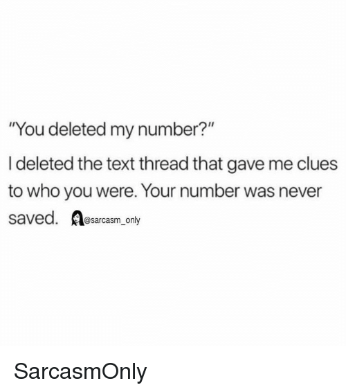 "Sarcasm Only: ""You deleted my number?""  I deleted the text thread that gave me clues  to who you were. Your number was never  saved. sarcasm only SarcasmOnly"