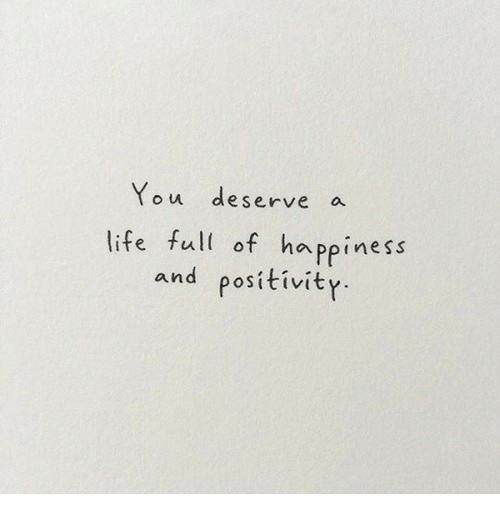 Life, Happiness, and You: You deserve a  life full of happiness  and positivity.