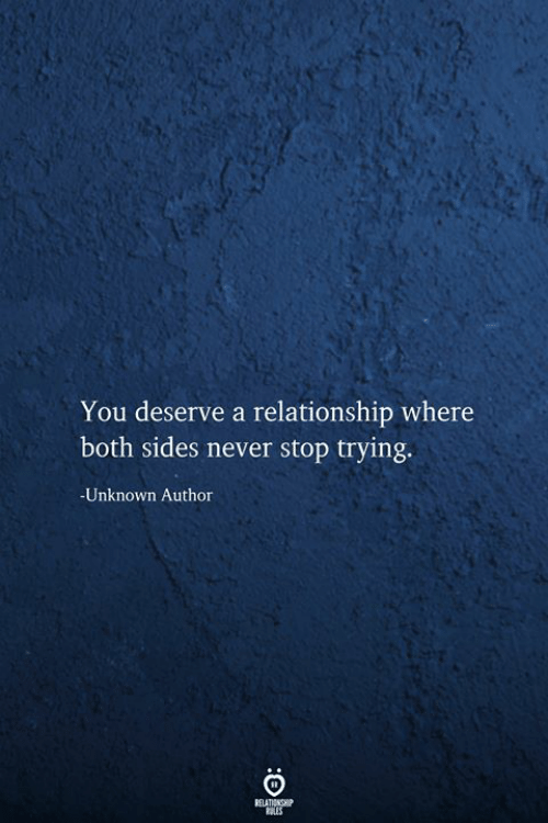 Never Stop: You deserve a relationship where  both sides never stop trying.  -Unknown Author  RELATIONSHIP