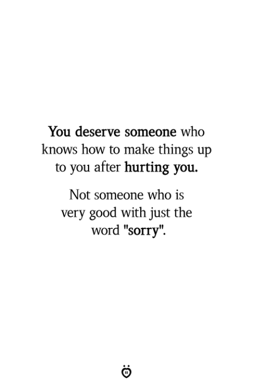 "Sorry, Good, and How To: You deserve someone who  knows how to make things up  to you after hurting you.  Not someone who is  very good with just the  word ""sorry""."