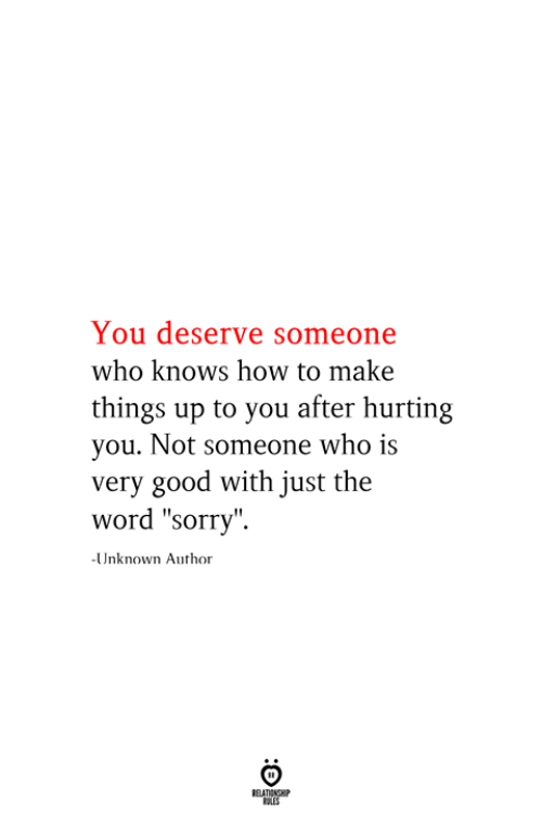"Sorry, Good, and How To: You deserve someone  who knows how to make  things up to you after hurting  you. Not someone who is  very good with just the  word ""sorry""  -Unknown Author  RELATIONSHIP  ES"